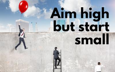 Aim High But Start Small.